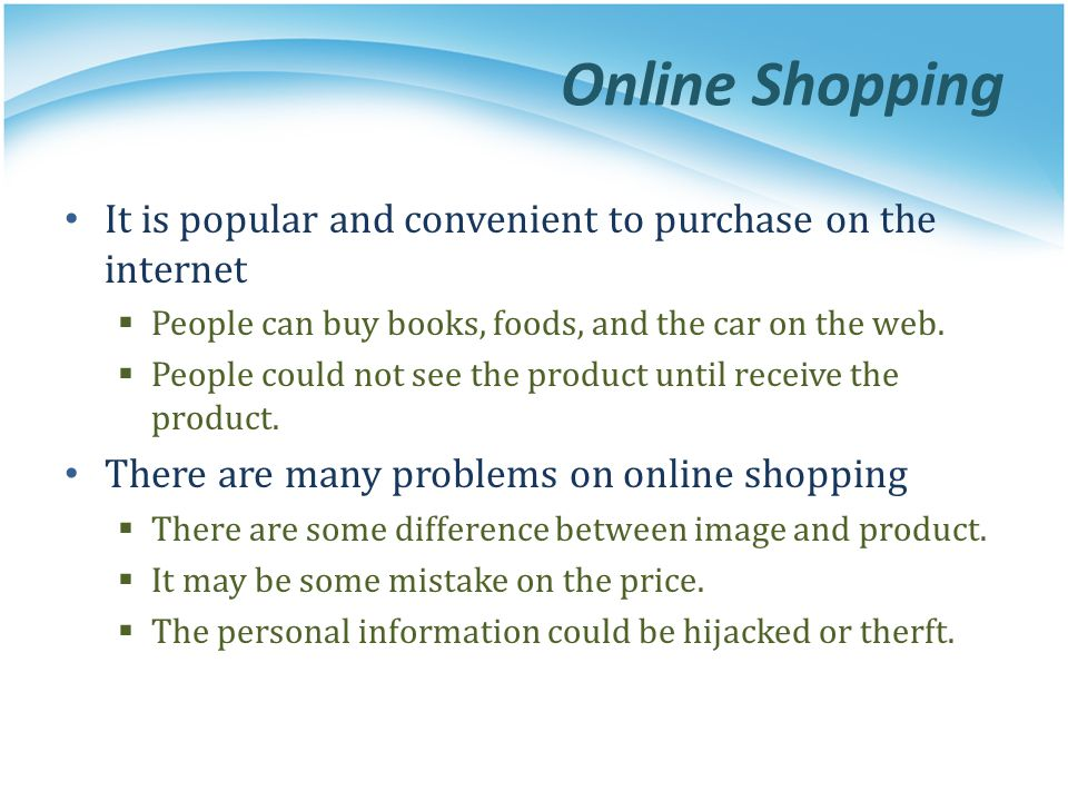 Online Shopping It is popular and convenient to purchase on the internet. People can buy books, foods, and the car on the web.