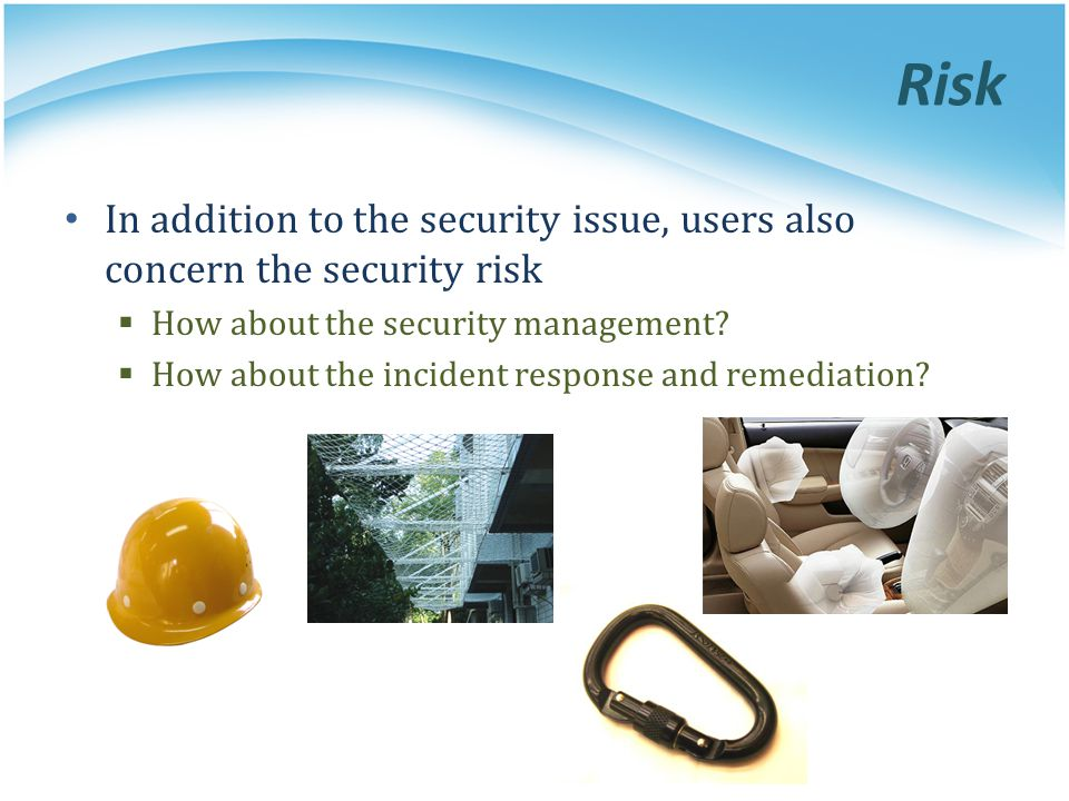 Risk In addition to the security issue, users also concern the security risk. How about the security management