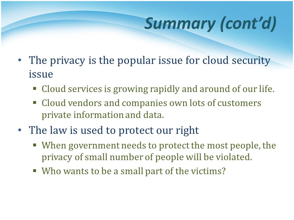 Summary (cont'd) The privacy is the popular issue for cloud security issue. Cloud services is growing rapidly and around of our life.