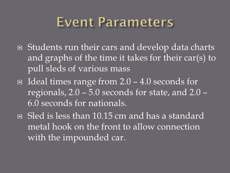 Event Parameters Students run their cars and develop data charts and graphs of the time it takes for their car(s) to pull sleds of various mass.