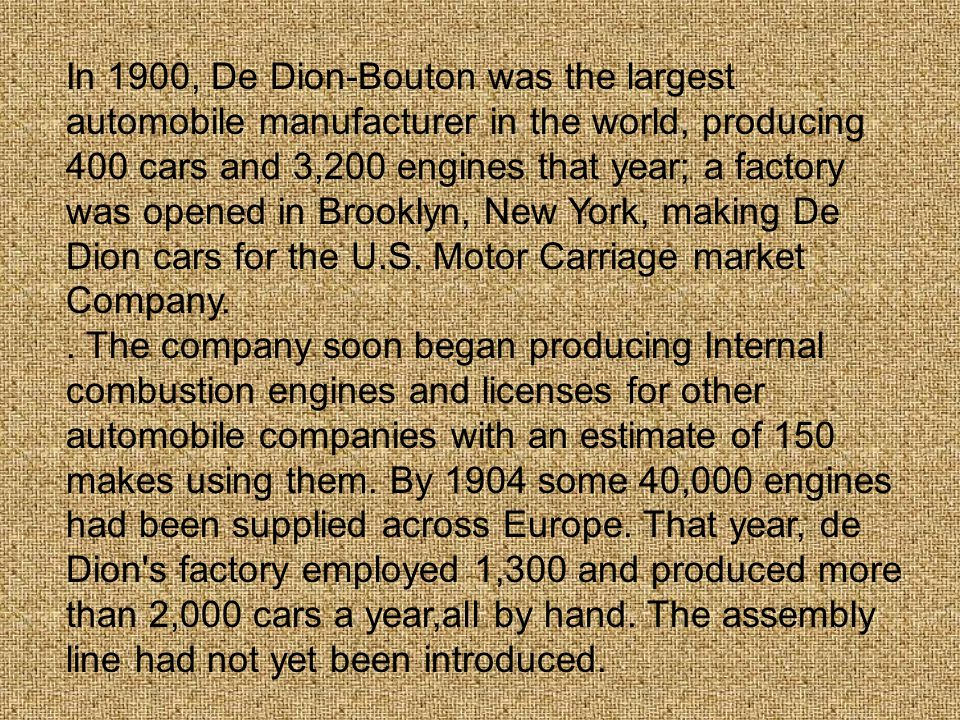 In 1900, De Dion-Bouton was the largest automobile manufacturer in the world, producing 400 cars and 3,200 engines that year; a factory was opened in Brooklyn, New York, making De Dion cars for the U.S. Motor Carriage market Company.