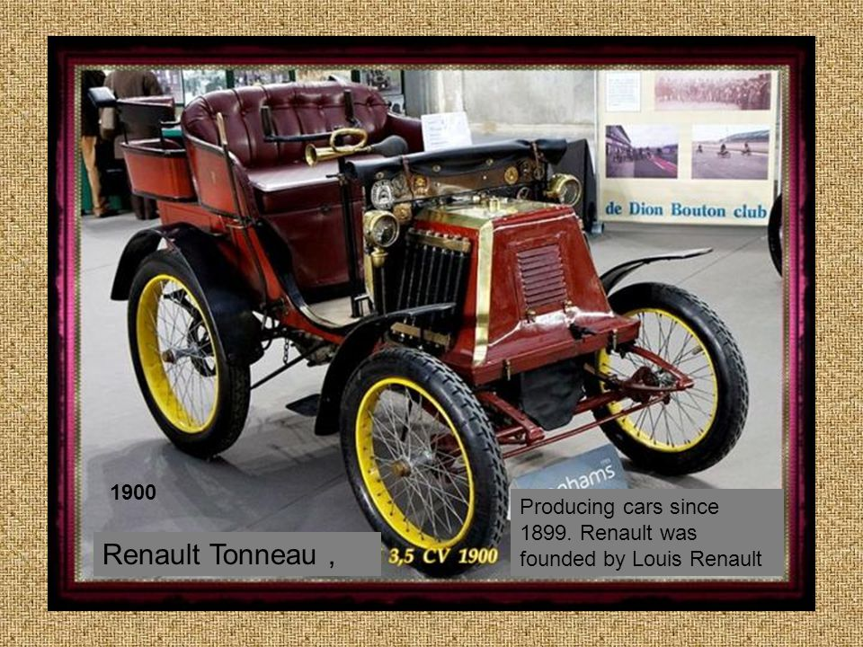 1900 Producing cars since 1899. Renault was founded by Louis Renault Renault Tonneau ,