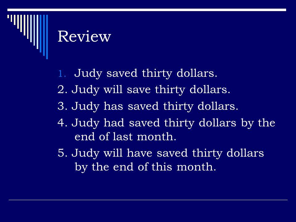 Review Judy saved thirty dollars. 2. Judy will save thirty dollars.