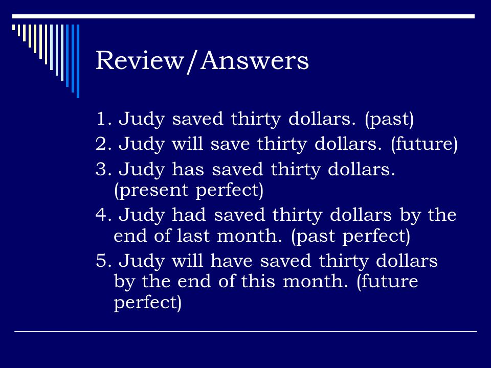Review/Answers 1. Judy saved thirty dollars. (past)