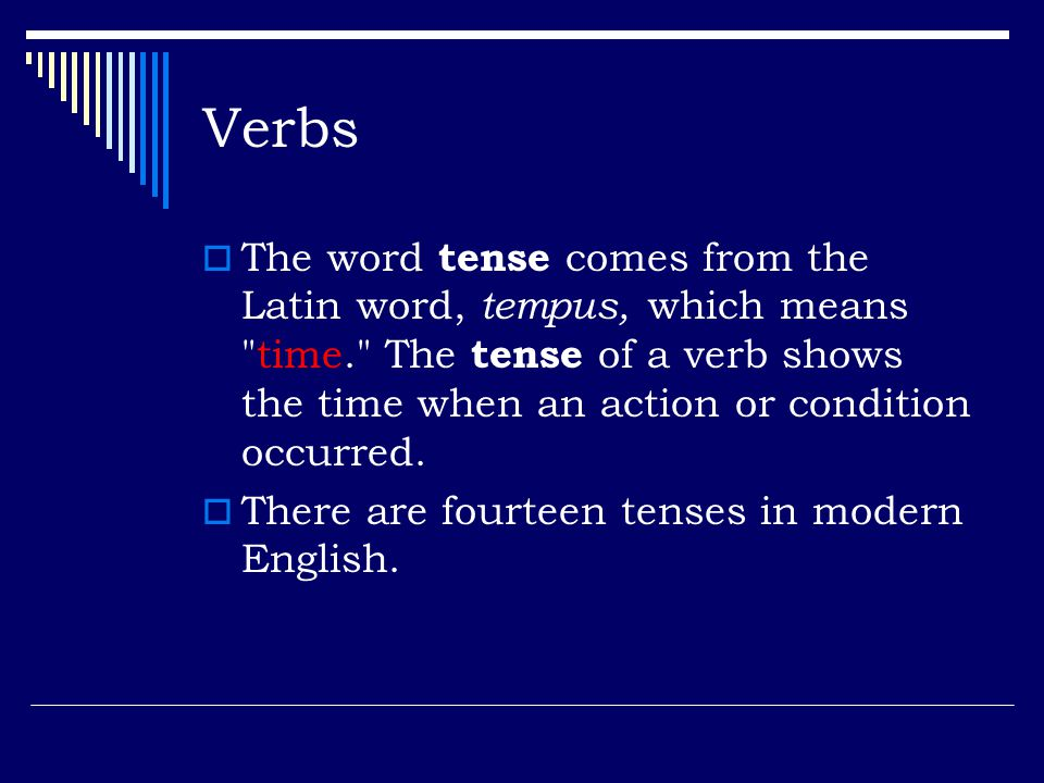 Verbs The word tense comes from the Latin word, tempus, which means time. The tense of a verb shows the time when an action or condition occurred.