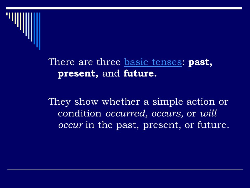 There are three basic tenses: past, present, and future.