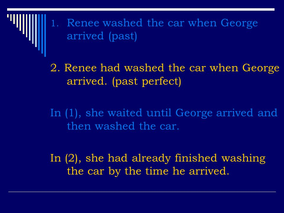 Renee washed the car when George arrived (past)