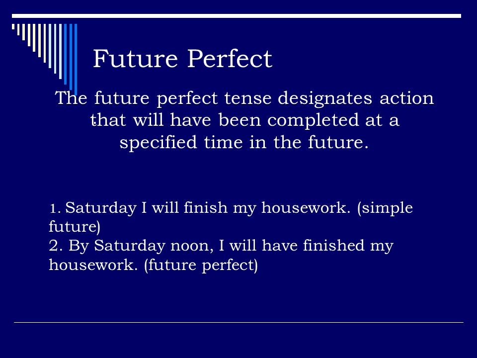 Future Perfect The future perfect tense designates action that will have been completed at a specified time in the future.