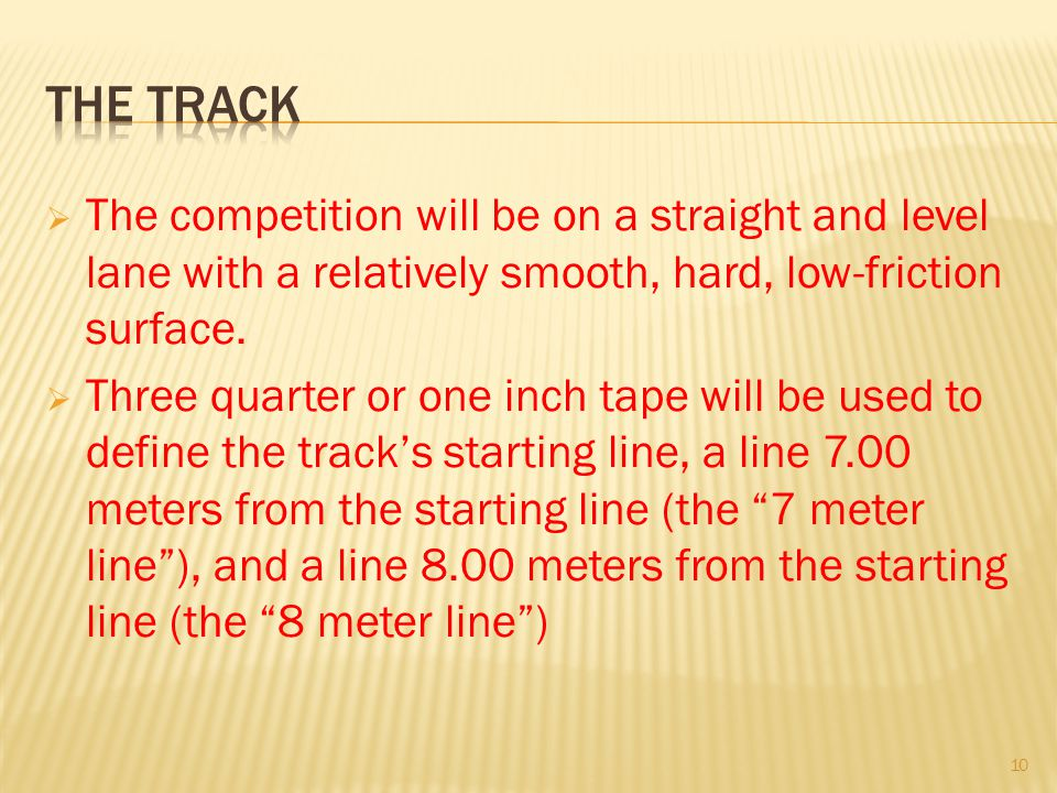 The track The competition will be on a straight and level lane with a relatively smooth, hard, low-friction surface.