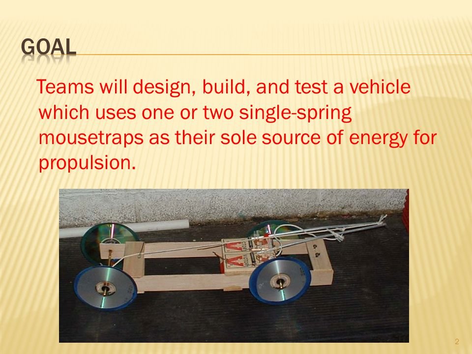 Goal Teams will design, build, and test a vehicle which uses one or two single-spring mousetraps as their sole source of energy for propulsion.