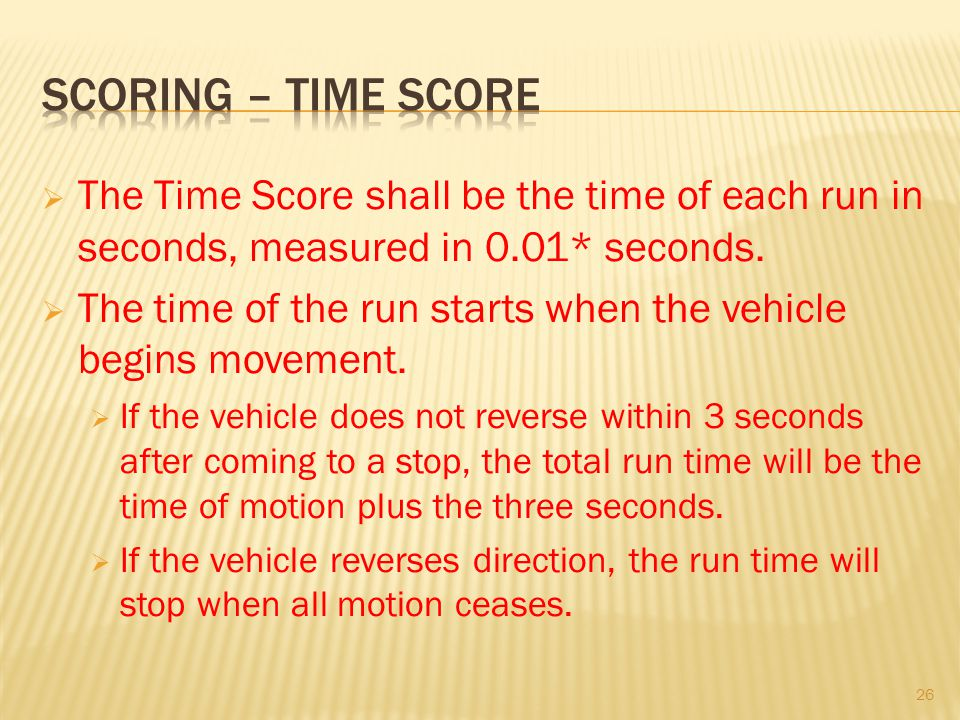Scoring – time score The Time Score shall be the time of each run in seconds, measured in 0.01* seconds.