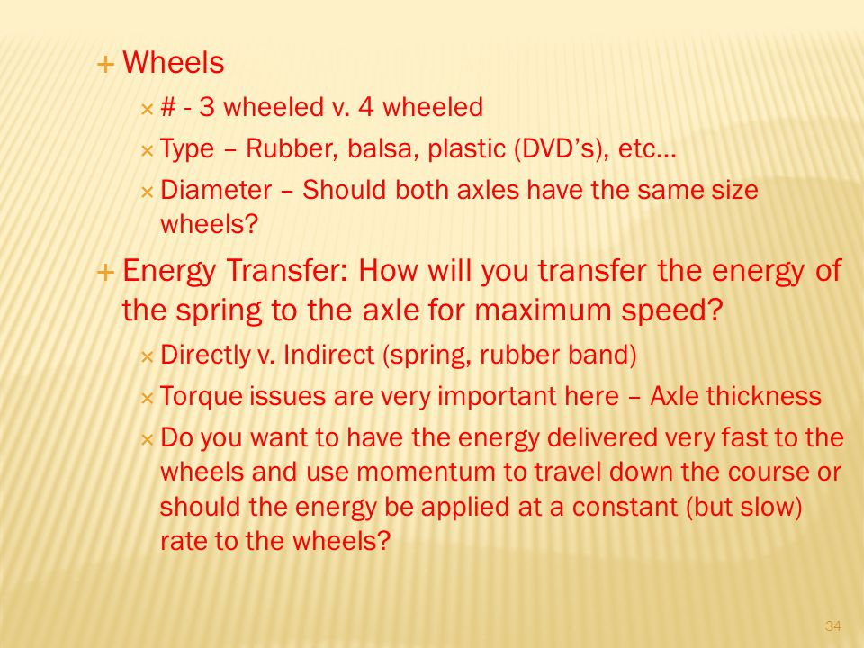 Wheels # - 3 wheeled v. 4 wheeled. Type – Rubber, balsa, plastic (DVD's), etc… Diameter – Should both axles have the same size wheels