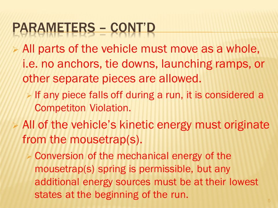 Parameters – cont'd All parts of the vehicle must move as a whole, i.e. no anchors, tie downs, launching ramps, or other separate pieces are allowed.