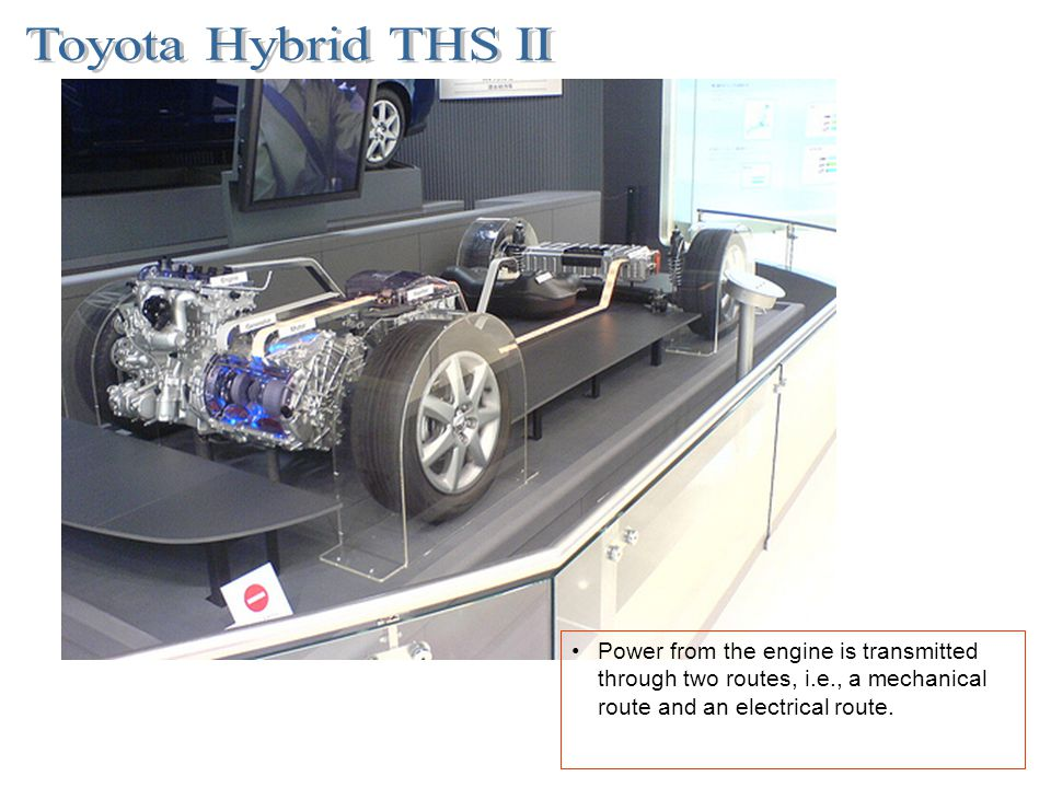 Toyota Hybrid THS II Power from the engine is transmitted through two routes, i.e., a mechanical route and an electrical route.