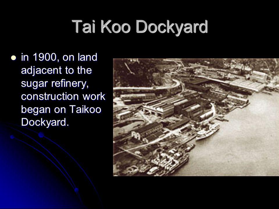Tai Koo Dockyard in 1900, on land adjacent to the sugar refinery, construction work began on Taikoo Dockyard.