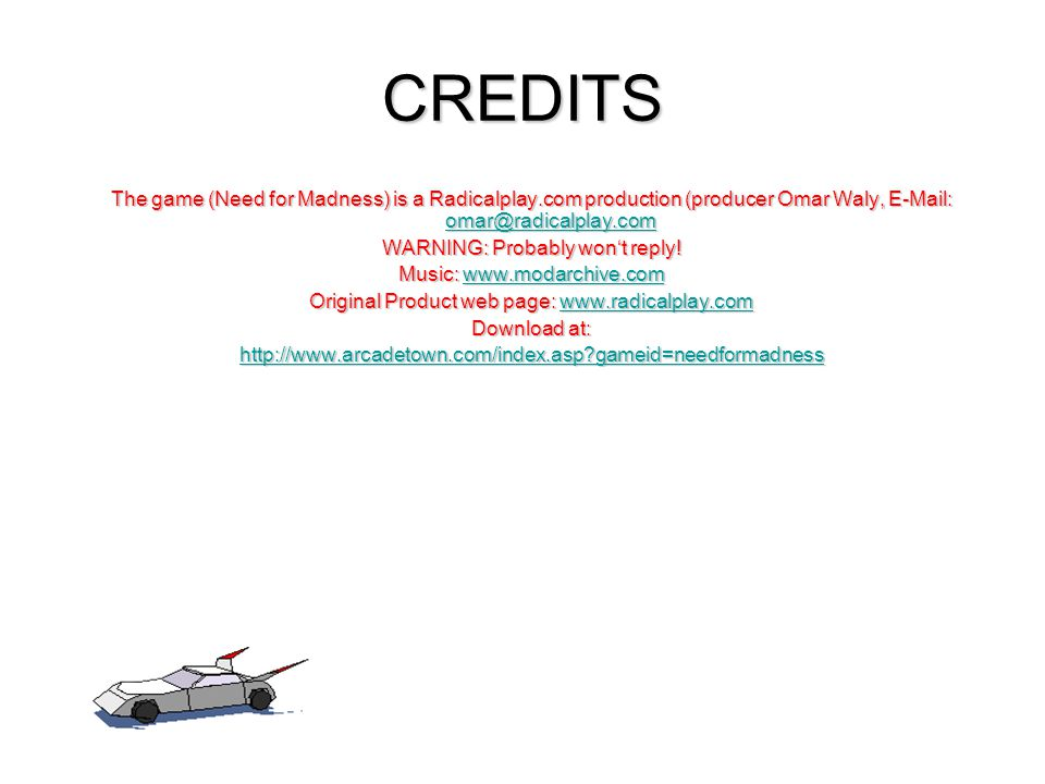 CREDITS The game (Need for Madness) is a Radicalplay.com production (producer Omar Waly, E-Mail: omar@radicalplay.com.