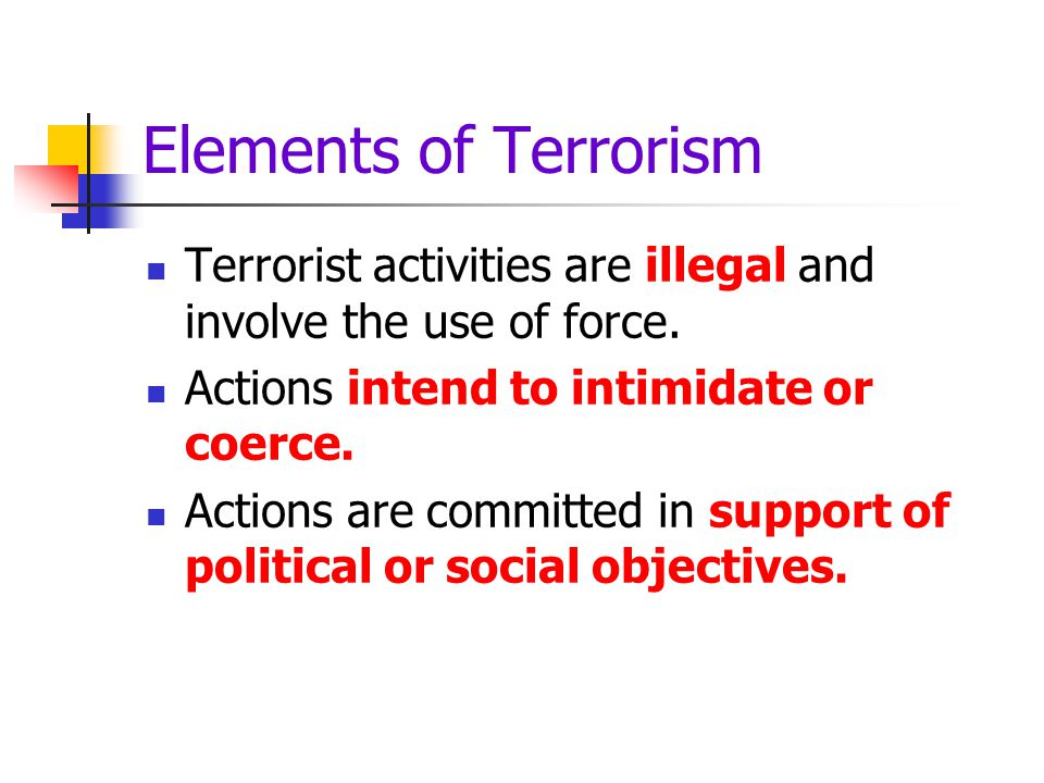 Elements of Terrorism Terrorist activities are illegal and involve the use of force. Actions intend to intimidate or coerce.