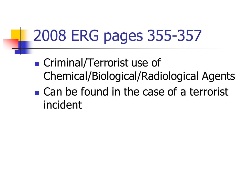 2008 ERG pages 355-357 Criminal/Terrorist use of Chemical/Biological/Radiological Agents.