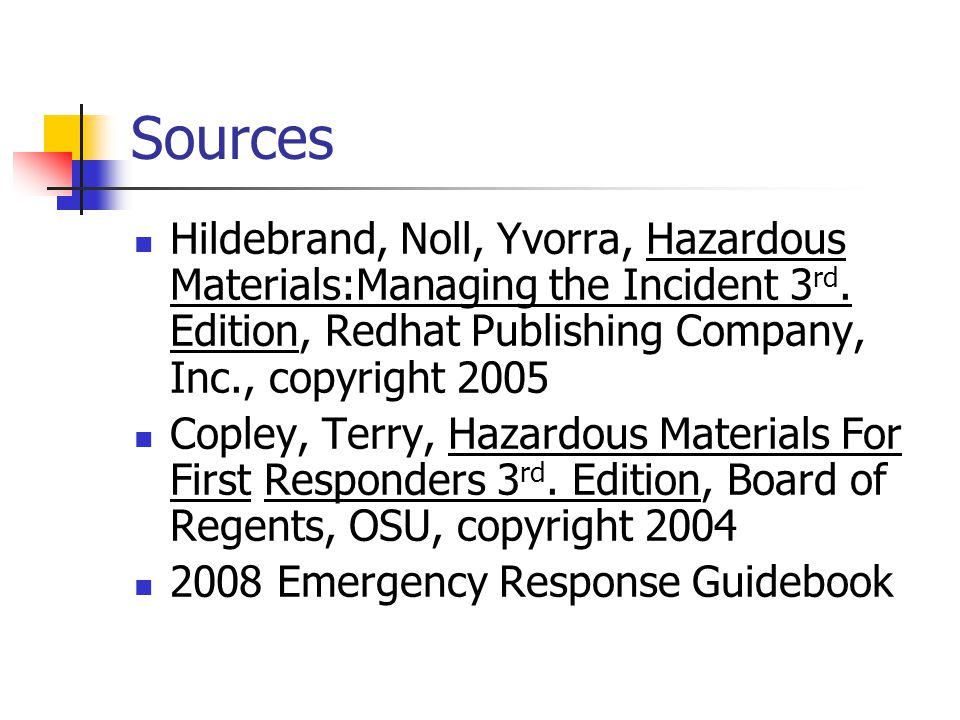Sources Hildebrand, Noll, Yvorra, Hazardous Materials:Managing the Incident 3rd. Edition, Redhat Publishing Company, Inc., copyright 2005.