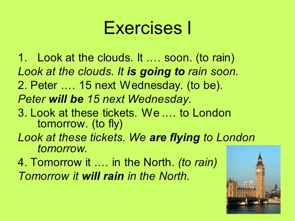 Exercises I Look at the clouds. It .… soon. (to rain)