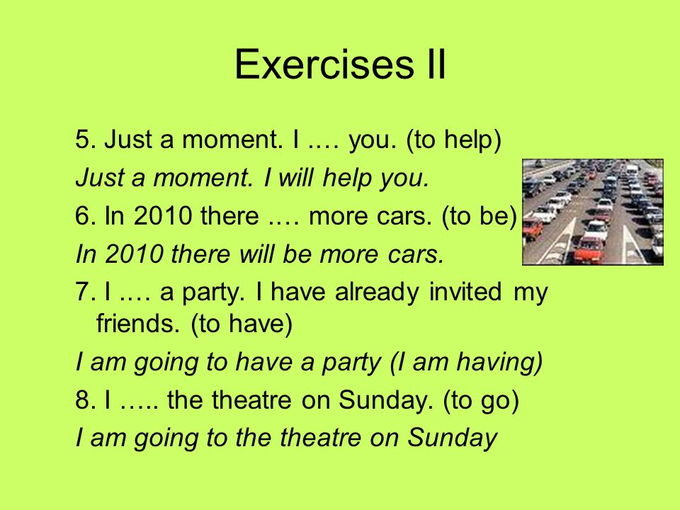 Exercises II 5. Just a moment. I .… you. (to help)