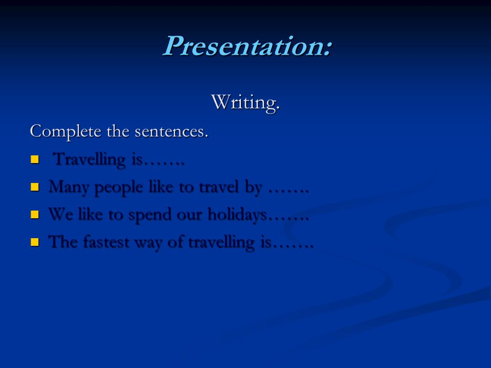 Presentation: Writing. Complete the sentences. Travelling is…….