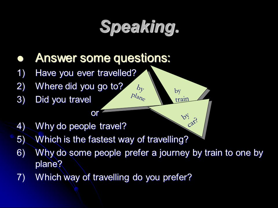 Speaking. Answer some questions: 1) Have you ever travelled