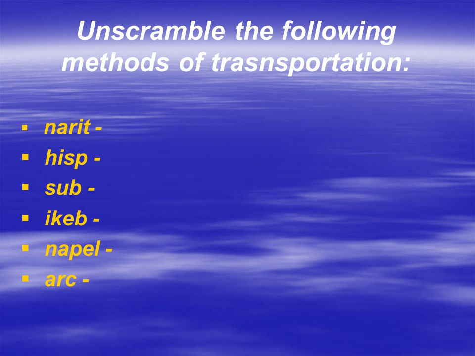 Unscramble the following methods of trasnsportation:
