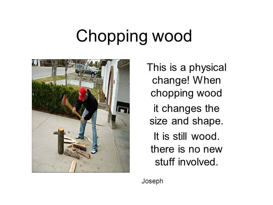 Chopping wood This is a physical change! When chopping wood