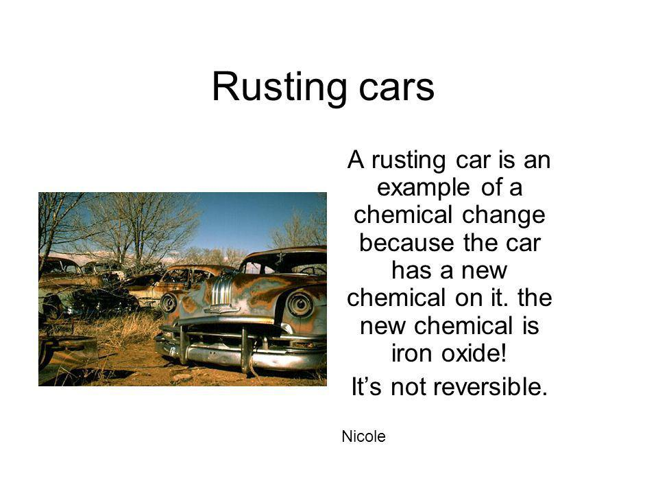 Rusting cars A rusting car is an example of a chemical change because the car has a new chemical on it. the new chemical is iron oxide!