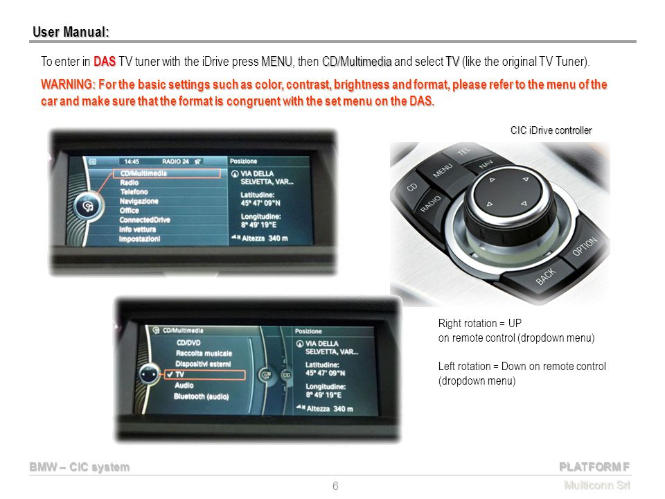 User Manual: To enter in DAS TV tuner with the iDrive press MENU, then CD/Multimedia and select TV (like the original TV Tuner).