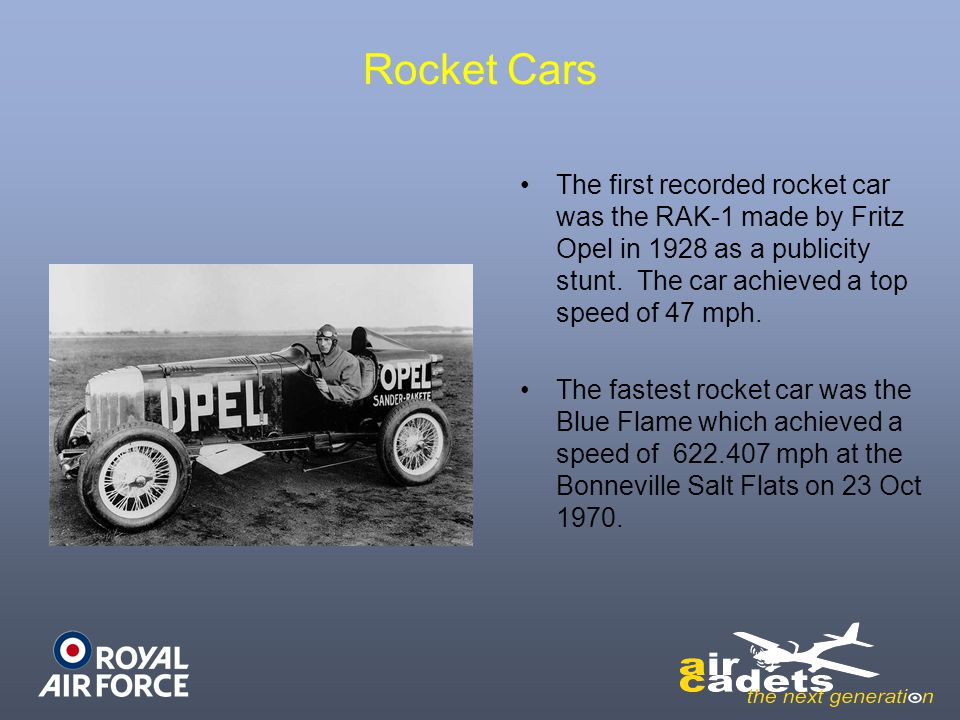 Rocket Cars The first recorded rocket car was the RAK-1 made by Fritz Opel in 1928 as a publicity stunt. The car achieved a top speed of 47 mph.