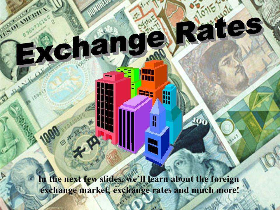 Exchange Rates In the next few slides, we'll learn about the foreign