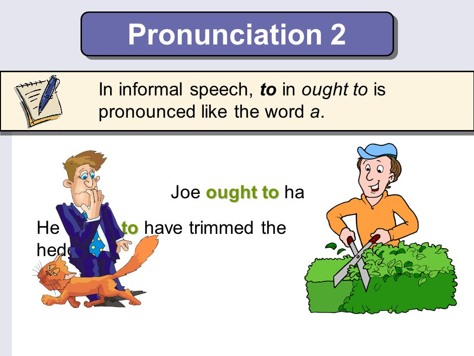 Pronunciation 2 In informal speech, to in ought to is pronounced like the word a. Joe ought to have fed the cat.
