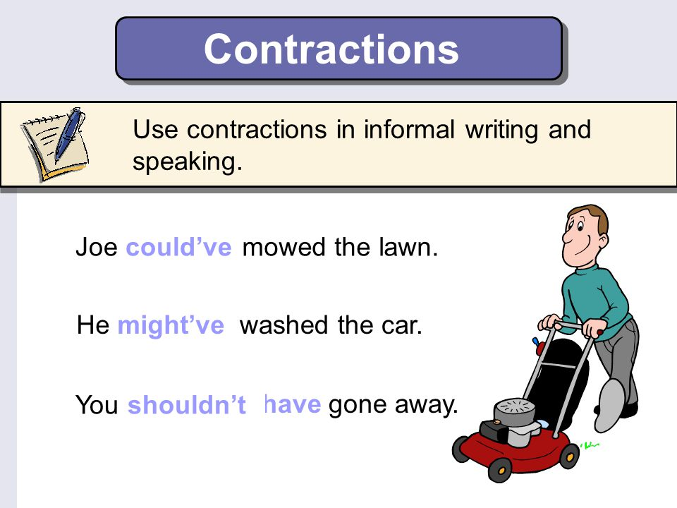 Contractions Use contractions in informal writing and speaking.