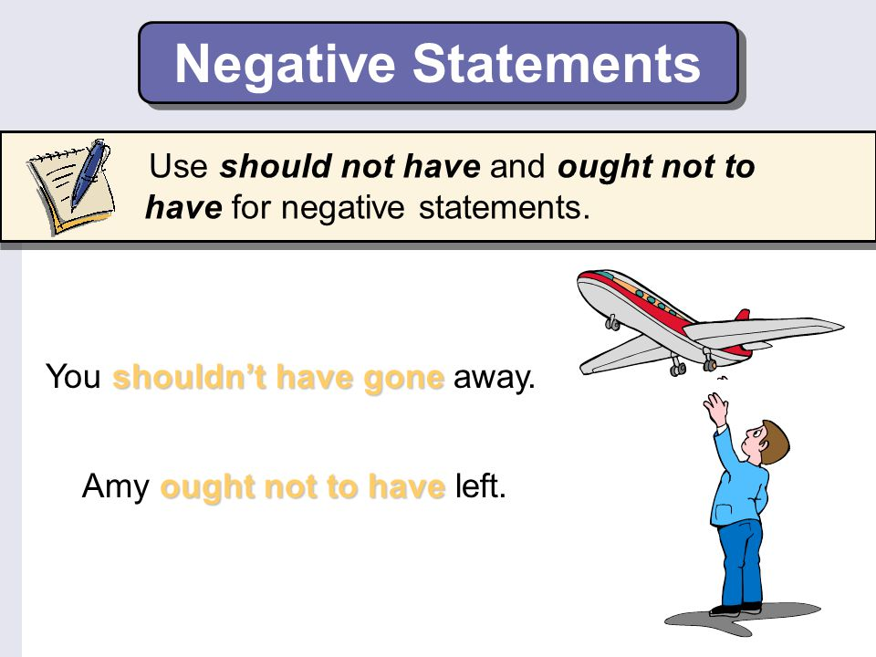Negative Statements Use should not have and ought not to have for negative statements. You shouldn't have gone away.