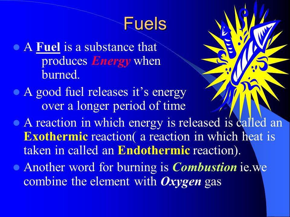 Fuels A Fuel is a substance that produces Energy when burned.
