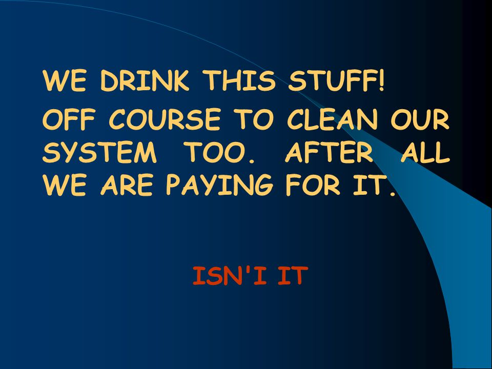 OFF COURSE TO CLEAN OUR SYSTEM TOO. AFTER ALL WE ARE PAYING FOR IT.