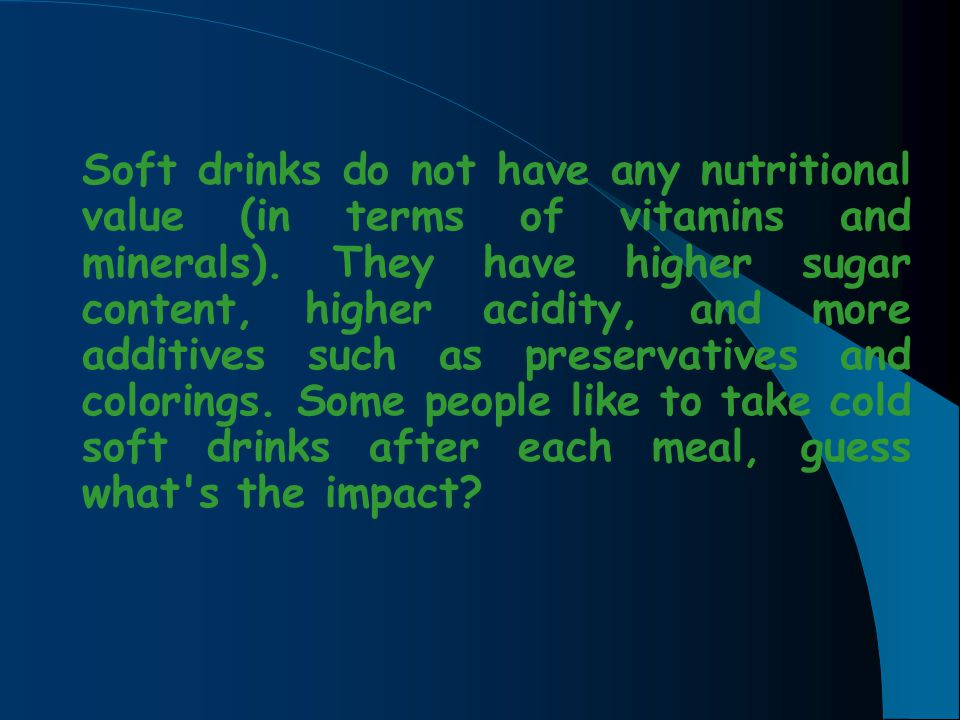 Soft drinks do not have any nutritional value (in terms of vitamins and minerals).