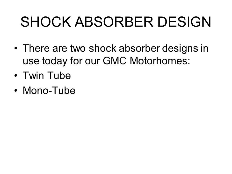 SHOCK ABSORBER DESIGN There are two shock absorber designs in use today for our GMC Motorhomes: Twin Tube.