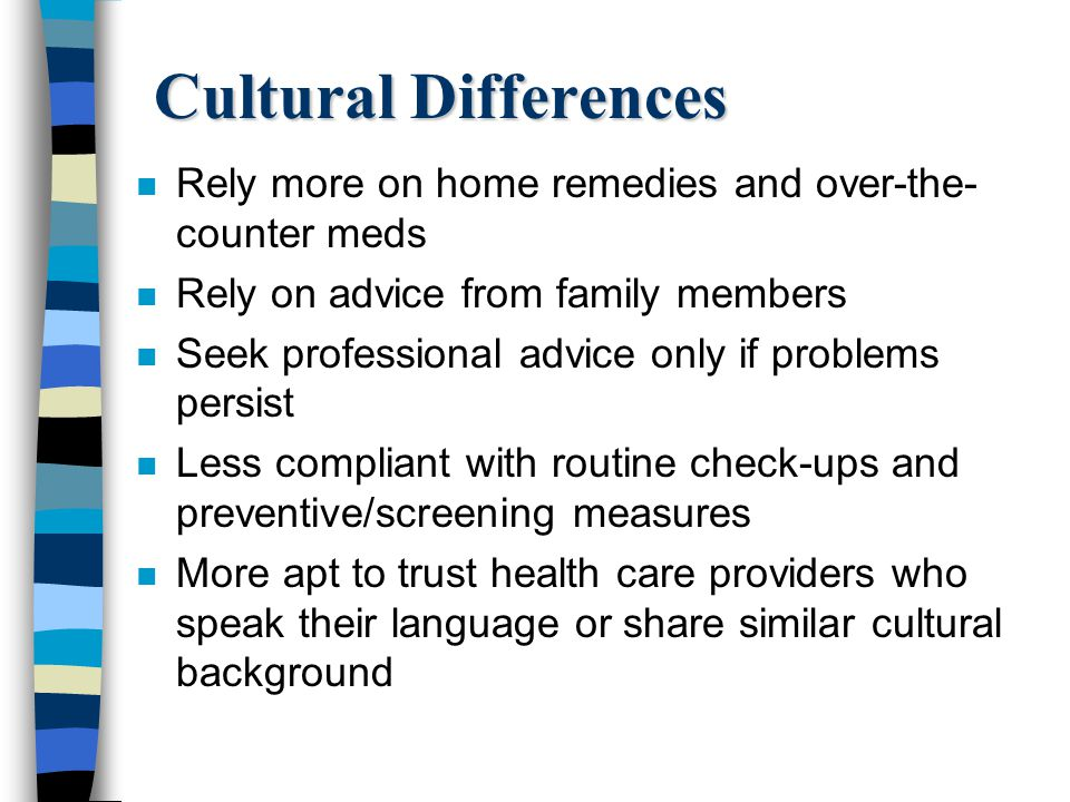 Cultural Differences Rely more on home remedies and over-the-counter meds. Rely on advice from family members.
