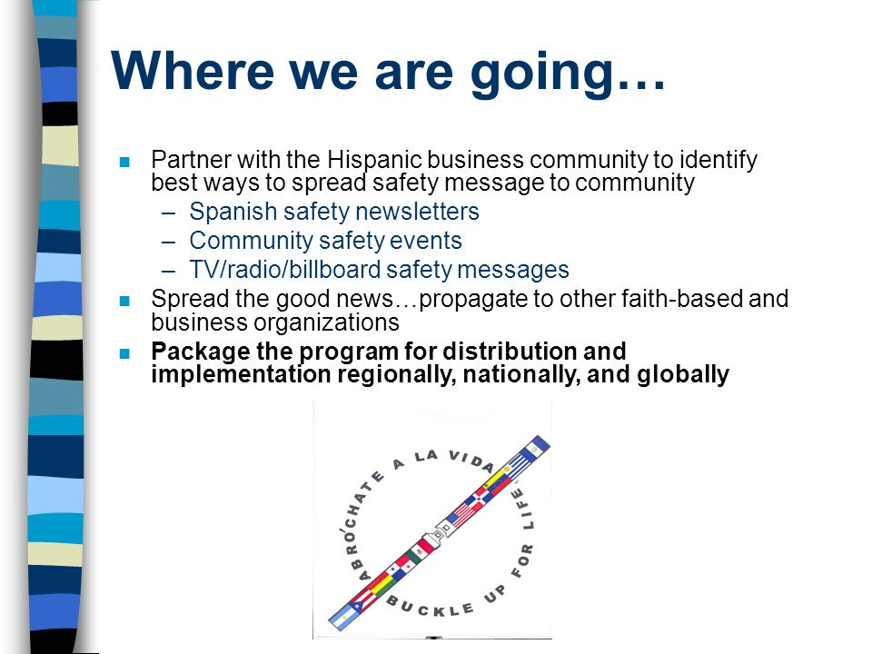 Where we are going… Partner with the Hispanic business community to identify best ways to spread safety message to community.