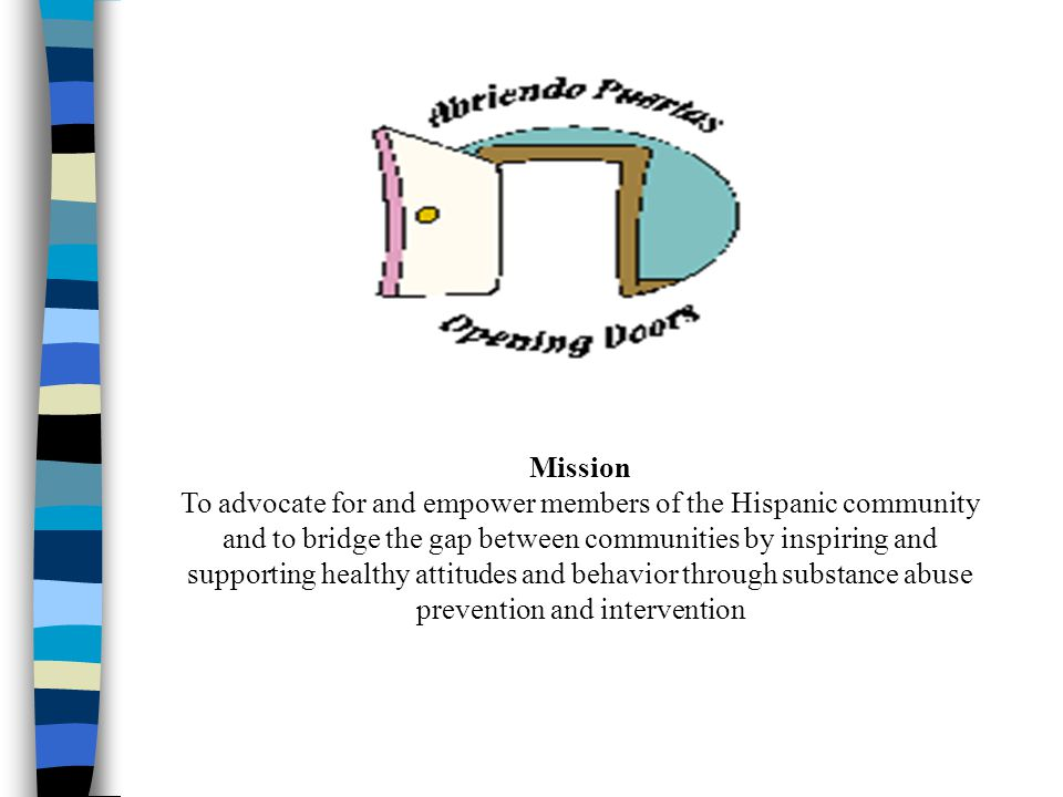Mission To advocate for and empower members of the Hispanic community and to bridge the gap between communities by inspiring and supporting healthy attitudes and behavior through substance abuse prevention and intervention
