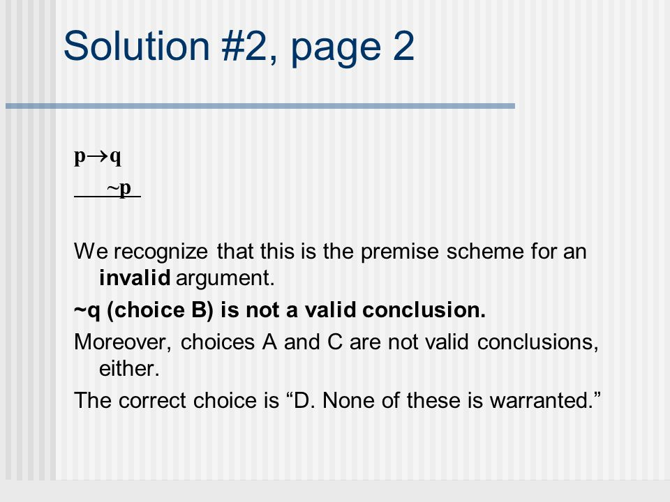 Solution #2, page 2 pq. ~p. We recognize that this is the premise scheme for an invalid argument.