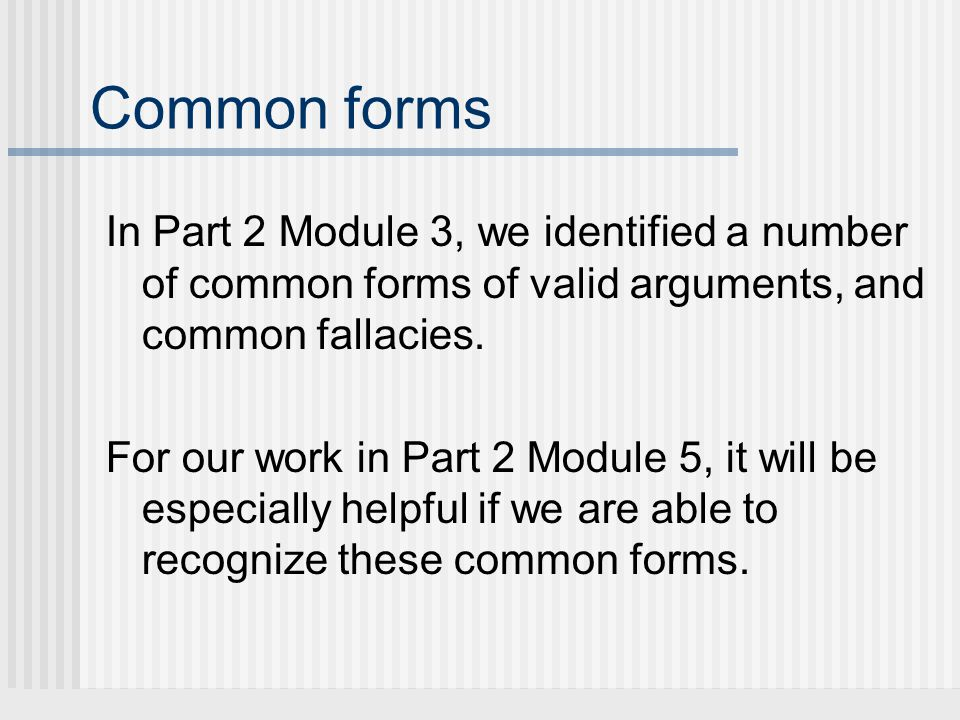 Common forms In Part 2 Module 3, we identified a number of common forms of valid arguments, and common fallacies.