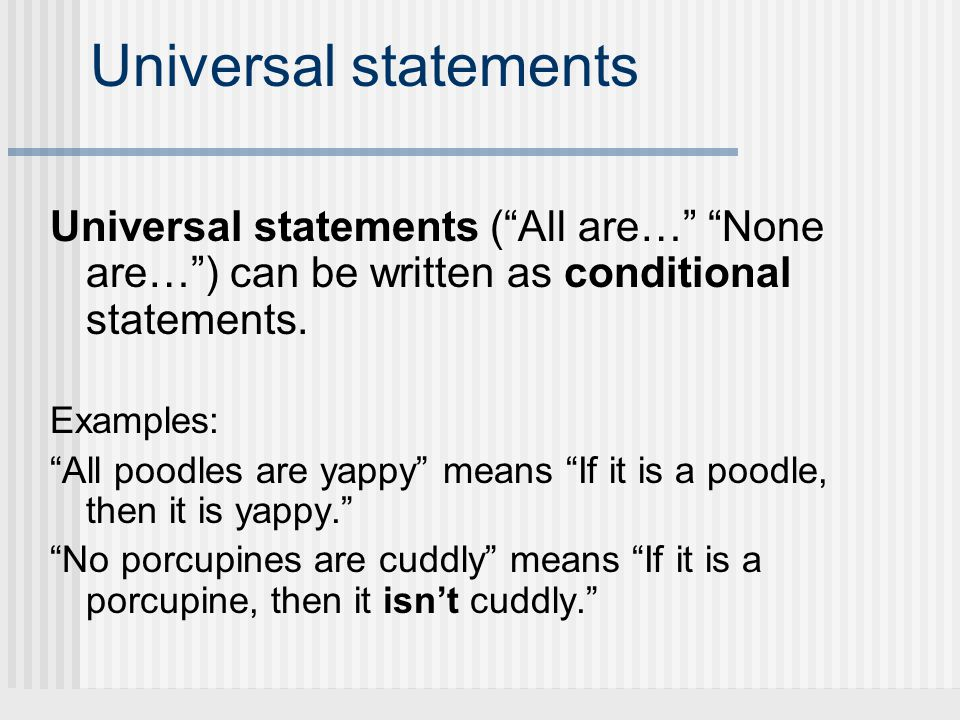 Universal statements Universal statements ( All are… None are… ) can be written as conditional statements.