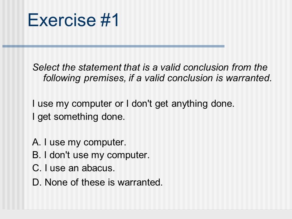 Exercise #1 Select the statement that is a valid conclusion from the following premises, if a valid conclusion is warranted.