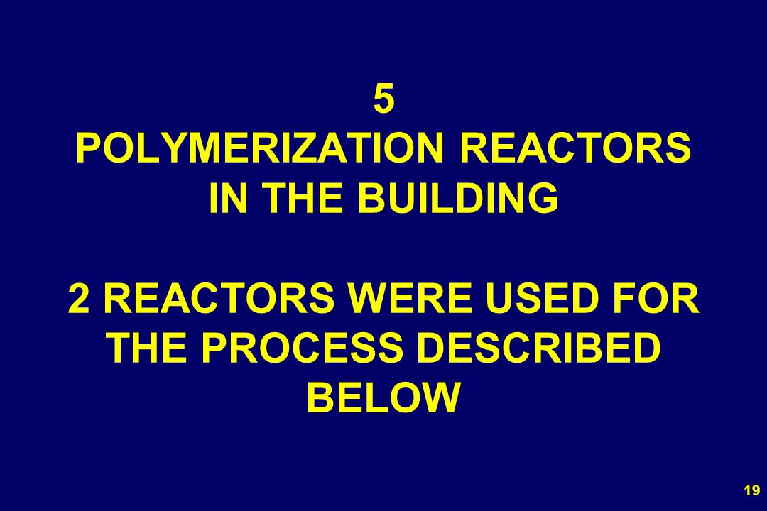 5 POLYMERIZATION REACTORS IN THE BUILDING 2 REACTORS WERE USED FOR THE PROCESS DESCRIBED BELOW