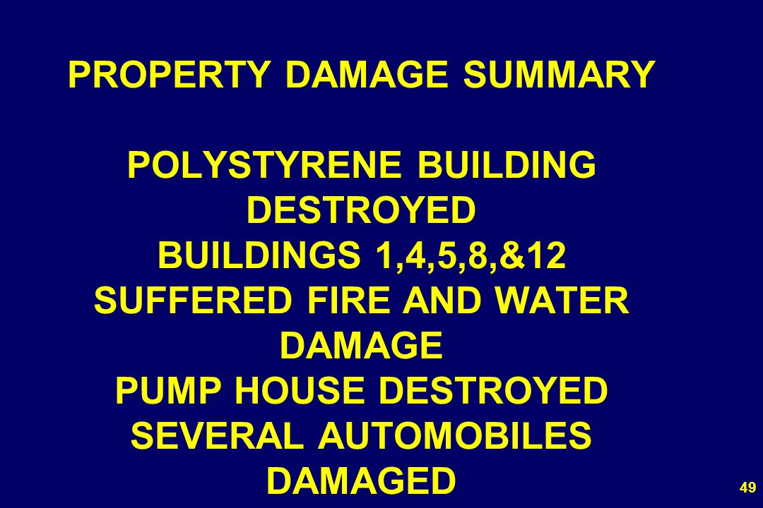 PROPERTY DAMAGE SUMMARY POLYSTYRENE BUILDING DESTROYED BUILDINGS 1,4,5,8,&12 SUFFERED FIRE AND WATER DAMAGE PUMP HOUSE DESTROYED SEVERAL AUTOMOBILES DAMAGED