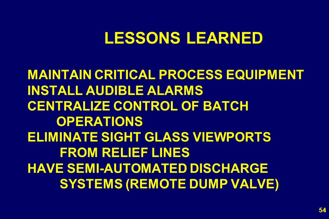LESSONS LEARNED MAINTAIN CRITICAL PROCESS EQUIPMENT INSTALL AUDIBLE ALARMS CENTRALIZE CONTROL OF BATCH OPERATIONS ELIMINATE SIGHT GLASS VIEWPORTS FROM RELIEF LINES HAVE SEMI-AUTOMATED DISCHARGE SYSTEMS (REMOTE DUMP VALVE)